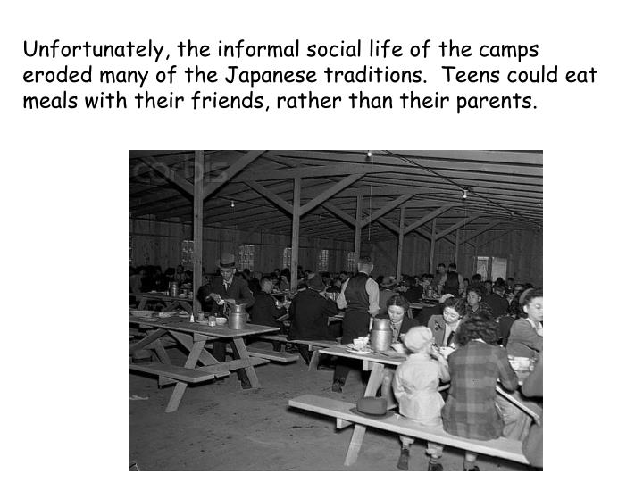 Unfortunately, the informal social life of the camps eroded many of the Japanese traditions.  Teens could eat meals with their friends, rather than their parents.