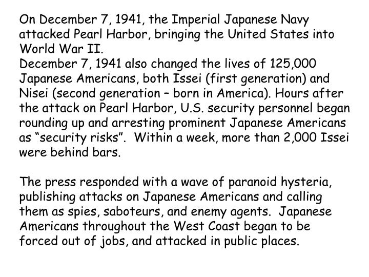 On December 7, 1941, the Imperial Japanese Navy attacked Pearl Harbor, bringing the United States into World War II.
