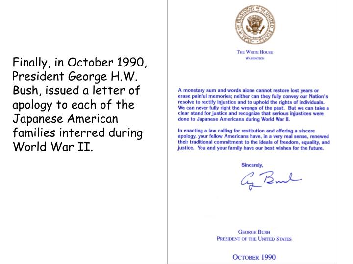 Finally, in October 1990, President George H.W. Bush, issued a letter of apology to each of the Japanese American families interred during World War II.