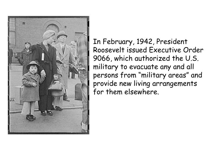 "In February, 1942, President Roosevelt issued Executive Order 9066, which authorized the U.S. military to evacuate any and all persons from ""military areas"" and provide new living arrangements for them elsewhere."