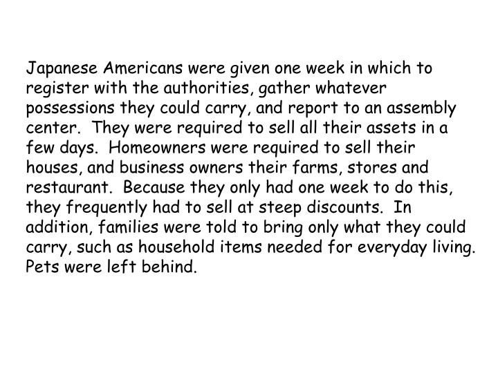 Japanese Americans were given one week in which to register with the authorities, gather whatever possessions they could carry, and report to an assembly center.  They were required to sell all their assets in a few days.  Homeowners were required to sell their houses, and business owners their farms, stores and restaurant.  Because they only had one week to do this, they frequently had to sell at steep discounts.  In addition, families were told to bring only what they could carry, such as household items needed for everyday living.  Pets were left behind.