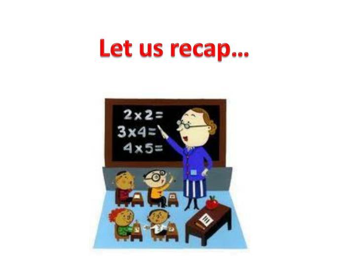 Let us recap…