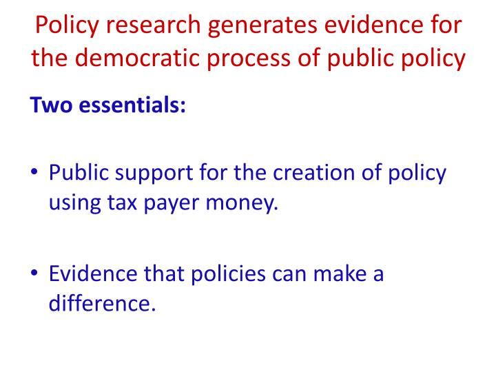 Policy research generates evidence for the democratic process of public policy