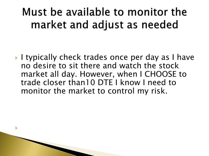 Must be available to monitor the market and adjust as needed