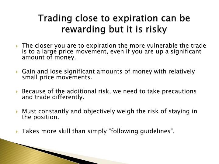 Trading close to expiration can be rewarding but it is risky