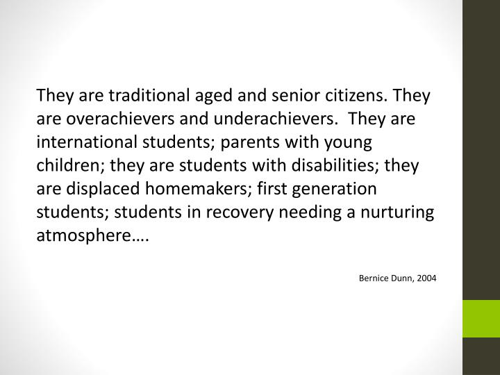 They are traditional aged and senior citizens. They are overachievers and underachievers.  They are ...