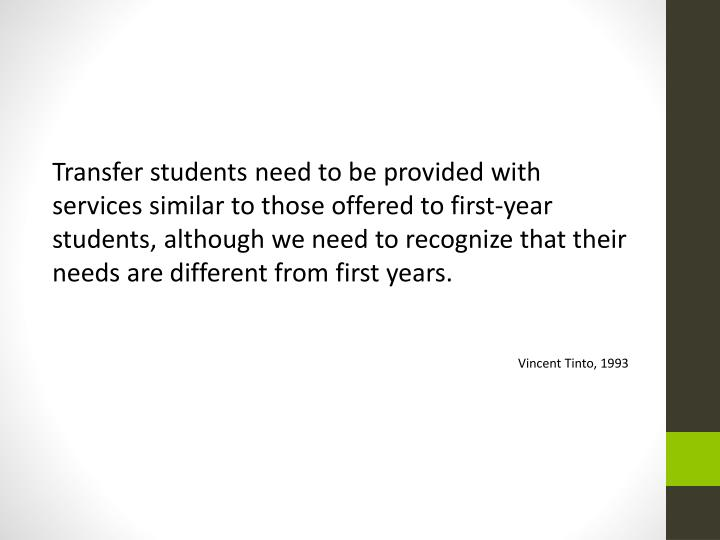 Transfer students need to be provided with services similar to those offered to first-year students, although we need to recognize that their needs are different from first years.