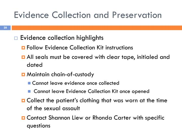 collect and preservation of evidence How to preserve digital evidence in case of legal investigation  however, before even beginning to collect evidence and create the chain of custody, other potentially valuable evidence needs to be collected at the scene of the crime (in this case, smith's workspace) before moving or touching anything there, steps should be taken to record.