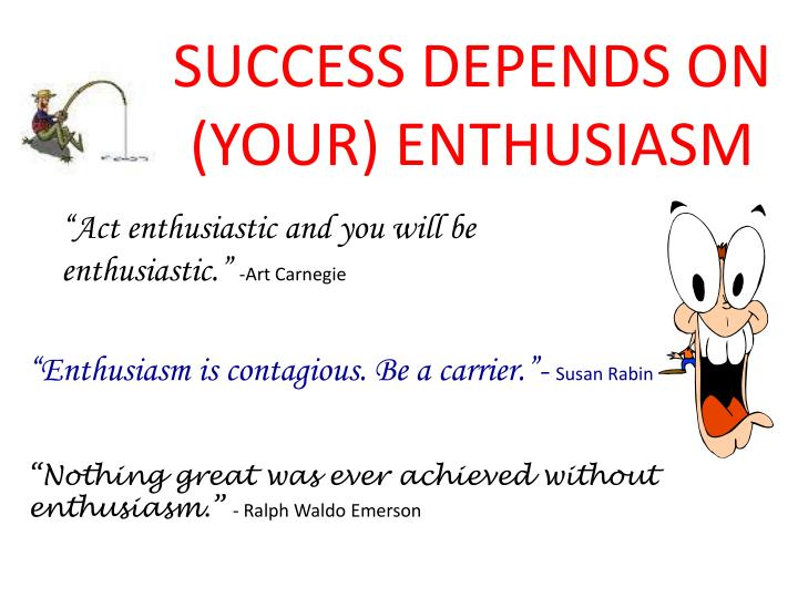 """Act enthusiastic and you will be enthusiastic."""