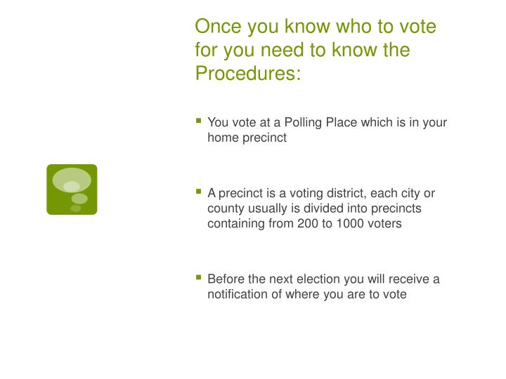 Once you know who to vote for you need to know the Procedures: