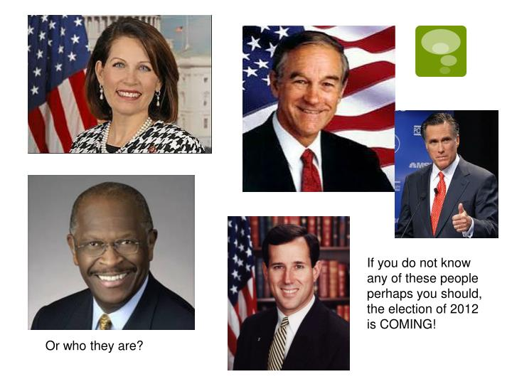 If you do not know any of these people perhaps you should, the election of 2012 is COMING!