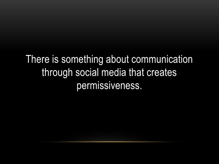 There is something about communication through social media that creates permissiveness.