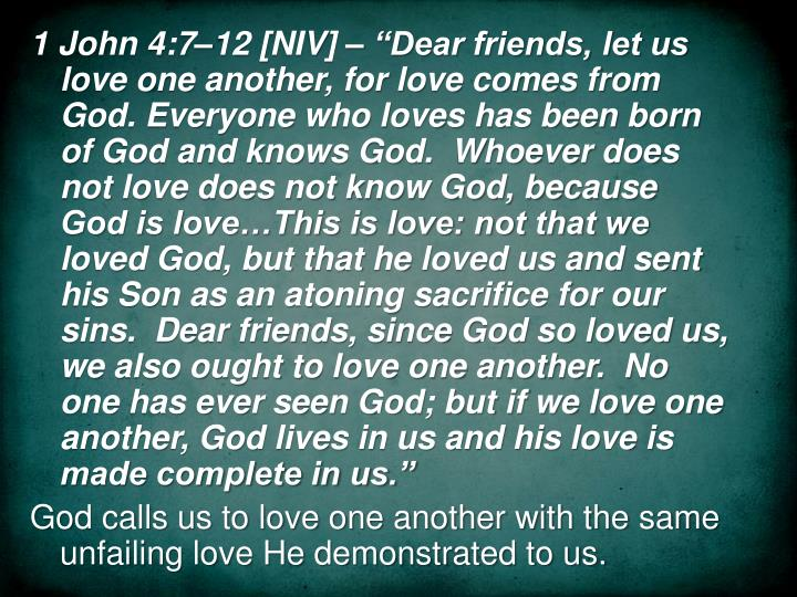 """1 John 4:7–12 [NIV] – """"Dear friends, let us love one another, for love comes from God. Everyone who loves has been born of God and knows God.  Whoever does not love does not know God, because God is love…This is love: not that we loved God, but that he loved us and sent his Son as an atoning sacrifice for our sins.  Dear friends, since God so loved us, we also ought to love one another.  No one has ever seen God; but if we love one another, God lives in us and his love is made complete in us."""""""