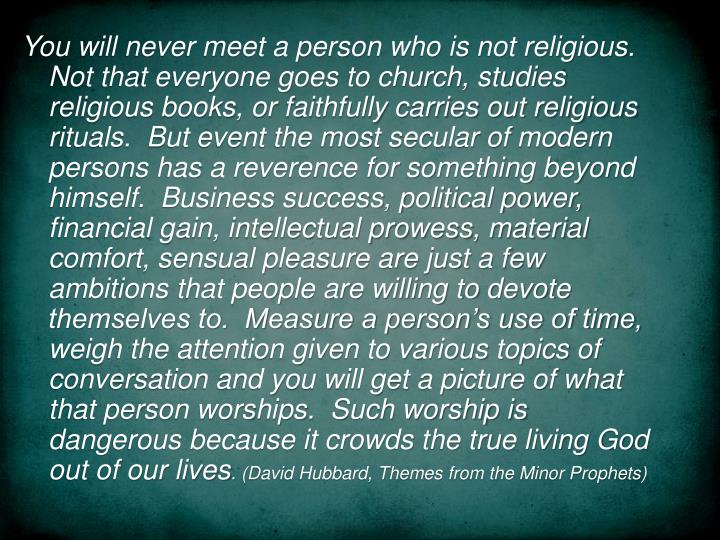 You will never meet a person who is not religious. Not that everyone goes to church, studies religious books, or faithfully carries out religious rituals.  But event the most secular of modern persons has a reverence for something beyond himself.  Business success, political power, financial gain, intellectual prowess, material comfort, sensual pleasure are just a few ambitions that people are willing to devote themselves to.  Measure a person's use of time, weigh the attention given to various topics of conversation and you will get a picture of what that person worships.  Such worship is dangerous because it crowds the true living God out of our lives