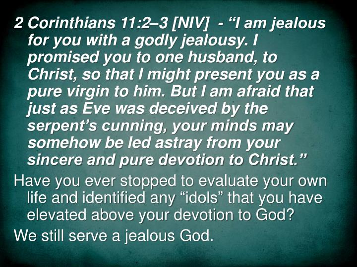 """2 Corinthians 11:2–3 [NIV]  - """"I am jealous for you with a godly jealousy. I promised you to one husband, to Christ, so that I might present you as a pure virgin to him. But I am afraid that just as Eve was deceived by the serpent's cunning, your minds may somehow be led astray from your sincere and pure devotion to Christ."""""""