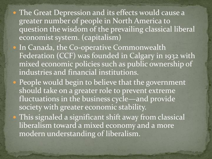 The Great Depression and its effects would cause a greater number of people in North America to question the wisdom of the prevailing classical liberal economist system. (capitalism)