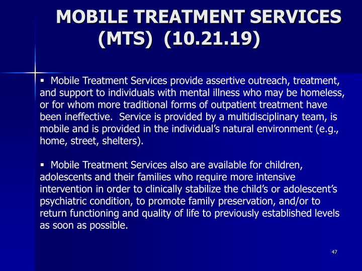 Mobile Treatment Services provide assertive outreach, treatment, and support to individuals with mental illness who may be homeless, or for whom more traditional forms of outpatient treatment have been ineffective.  Service is provided by a multidisciplinary team, is mobile and is provided in the individual's natural environment (e.g., home, street, shelters).
