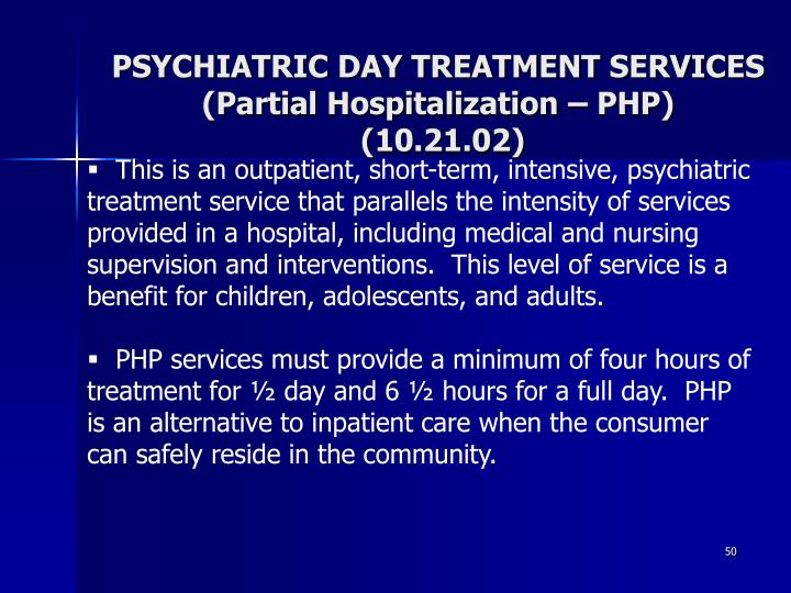 This is an outpatient, short-term, intensive, psychiatric treatment service that parallels the intensity of services provided in a hospital, including medical and nursing supervision and interventions.  This level of service is a benefit for children, adolescents, and adults.