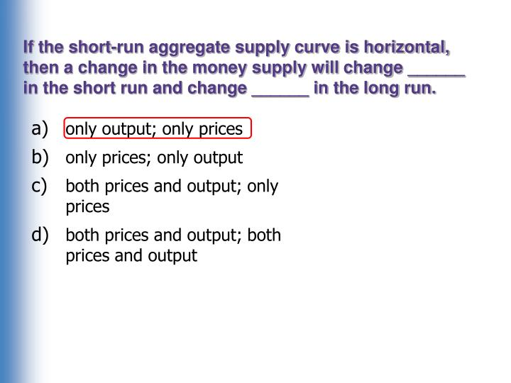If the short-run aggregate supply curve is horizontal, then a change in the money supply will change ______ in the short run and change ______ in the long run.