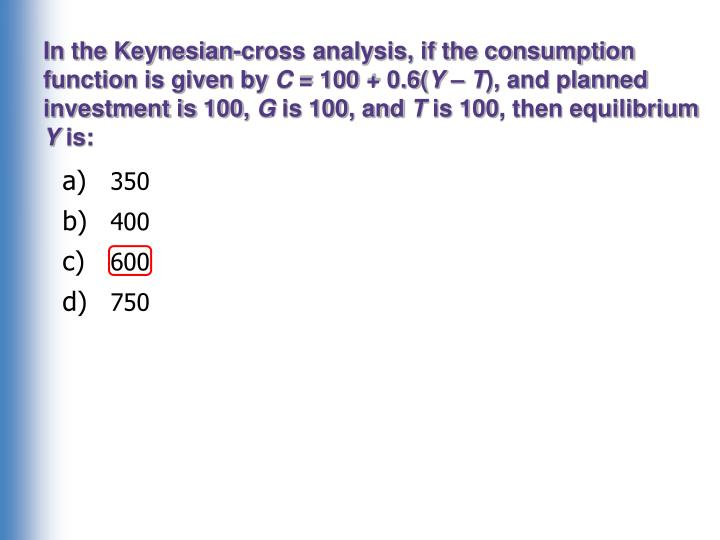 In the Keynesian-cross analysis, if the consumption function is given by