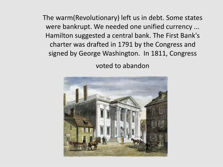 The warm(Revolutionary) left us in debt. Some states were bankrupt. We needed one unified currency ... Hamilton suggested a central bank. The First Bank's charter was drafted in 1791 by the Congress and signed by George Washington.  In 1811, Congress voted to abandon