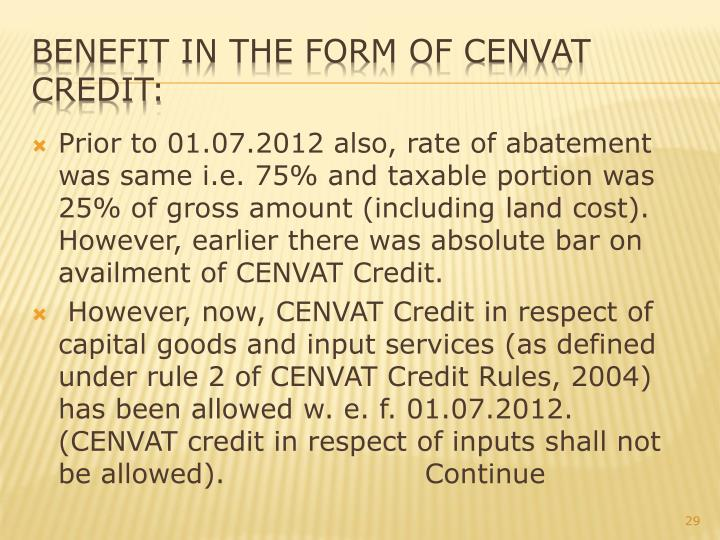 Prior to 01.07.2012 also, rate of abatement was same i.e. 75% and taxable portion was 25% of gross amount (including land cost). However, earlier there was absolute bar on availment of CENVAT Credit.