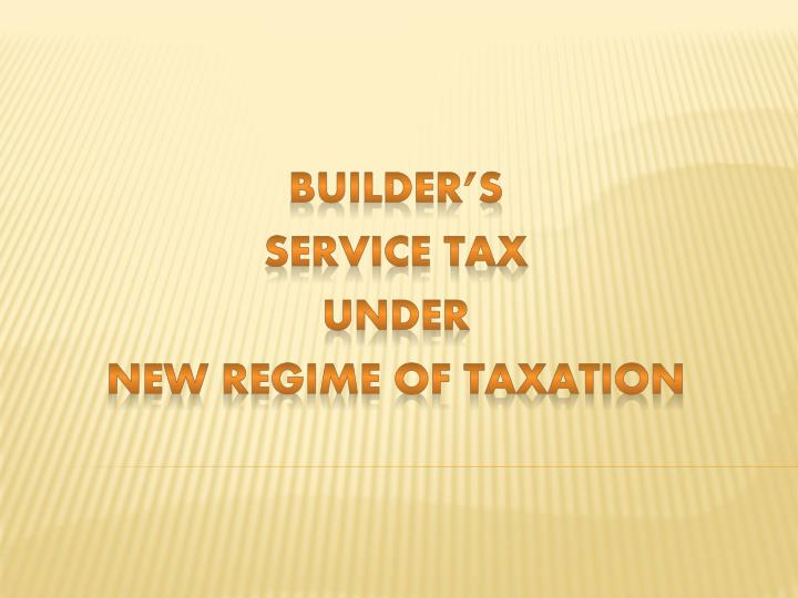 Builder s service tax under new regime of taxation