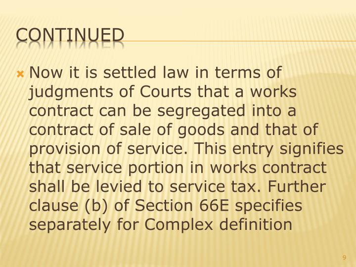 Now it is settled law in terms of judgments of Courts that a works contract can be segregated into a contract of sale of goods and that of provision of service. This entry signifies that service portion in works contract shall be levied to service tax. Further clause (b) of Section 66E specifies separately for Complex definition
