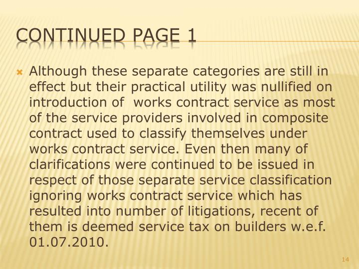 Although these separate categories are still in effect but their practical utility was nullified on introduction of  works contract service as most of the service providers involved in composite contract used to classify themselves under works contract service. Even then many of clarifications were continued to be issued in respect of those separate service classification ignoring works contract service which has resulted into number of litigations, recent of them is deemed service tax on builders