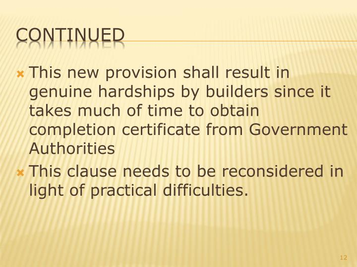 This new provision shall result in genuine hardships by builders since it takes much of time to obtain completion certificate from Government Authorities