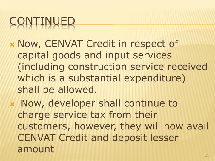 Now, CENVAT Credit in respect of capital goods and input services (including construction service received which is a substantial expenditure) shall be allowed.