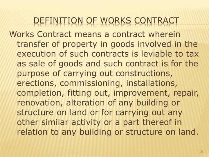 Works Contract means a contract wherein transfer of property in goods involved in the execution of such contracts is leviable to tax as sale of goods and such contract is for the purpose of carrying out constructions, erections, commissioning, installations, completion, fitting out, improvement, repair, renovation, alteration of any building or structure on land or for carrying out any other similar activity or a part thereof in relation to any building or structure on land.