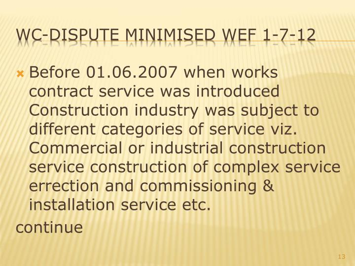 Before 01.06.2007 when works contract service was introduced Construction industry was subject to different categories of service viz. Commercial or industrial construction service construction of complex service errection and commissioning & installation service etc.