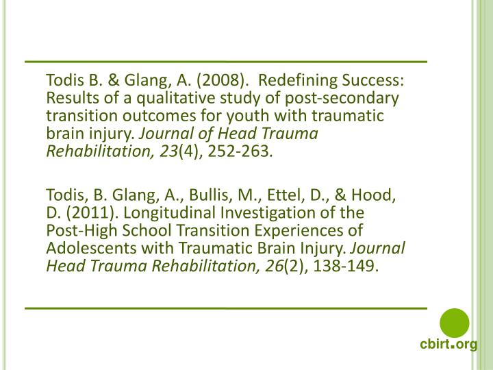 Todis B. & Glang, A. (2008).  Redefining Success: Results of a qualitative study of post-secondary transition outcomes for youth with traumatic brain injury.