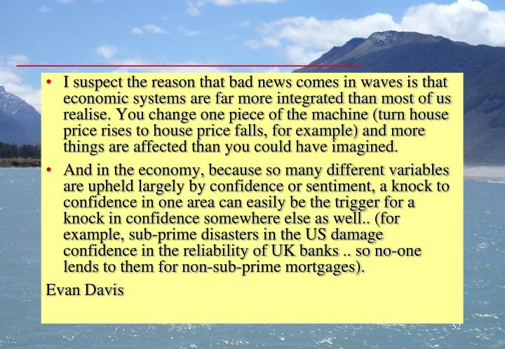 I suspect the reason that bad news comes in waves is that economic systems are far more integrated than most of us realise. You change one piece of the machine (turn house price rises to house price falls, for example) and more things are affected than you could have imagined.