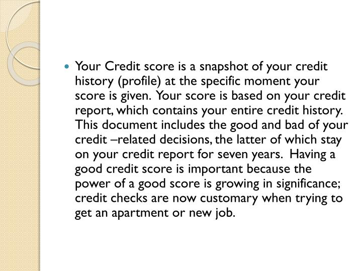 Your Credit score is a snapshot of your credit history (profile) at the specific moment your score i...