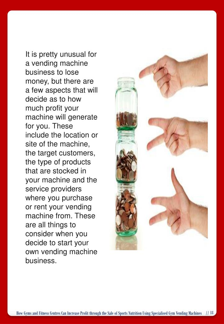 It is pretty unusual for a vending machine business to lose money, but there are a few aspects that will decide as to how much profit your machine will generate for you. These include the location or site of the machine, the target customers, the type of products that are stocked in your machine and the service providers where you purchase or rent your vending machine from. These are all things to consider when you decide to start your own vending machine business.