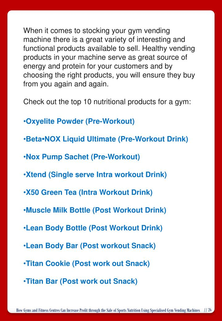 When it comes to stocking your gym vending machine there is a great variety of interesting and functional products available to sell. Healthy vending products in your machine serve as great source of energy and protein for your customers and by choosing the right products, you will ensure they buy from you again and again.