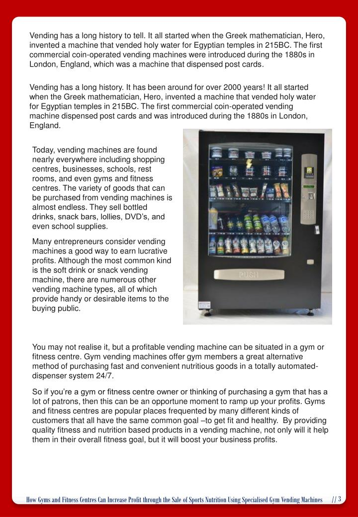 Vending has a long history to tell. It all started when the Greek mathematician, Hero, invented a machine that vended holy water for Egyptian temples in 215BC. The first commercial coin-operated vending machines were introduced during the 1880s in London, England, which was a machine that dispensed post cards