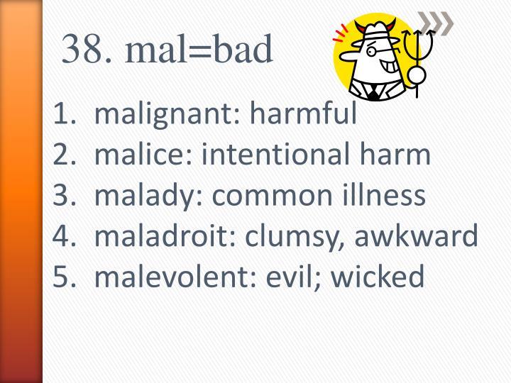 38. mal=bad