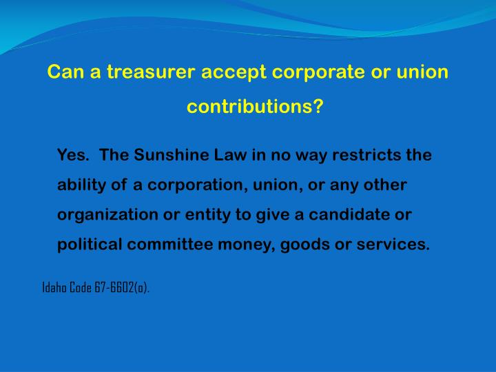 Can a treasurer accept corporate or union contributions?