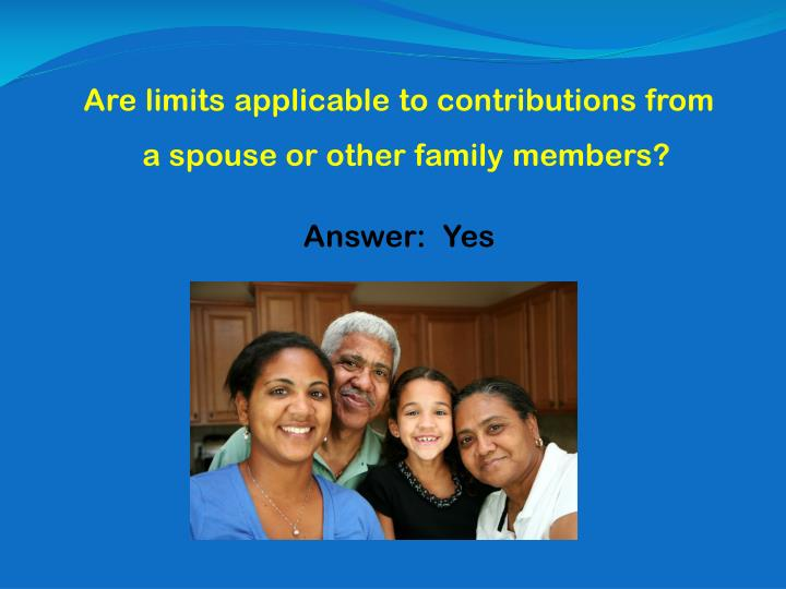 Are limits applicable to contributions from a spouse or other family members?