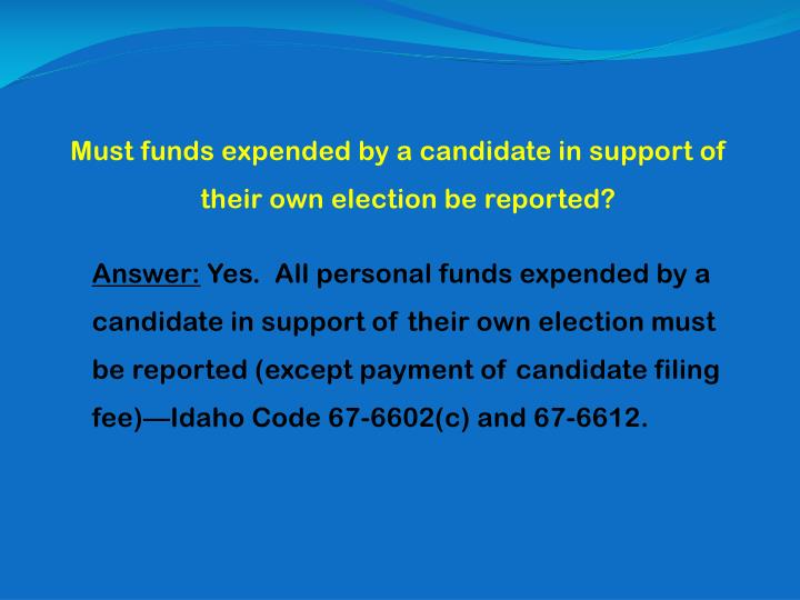 Must funds expended by a candidate in support of their own election be reported?
