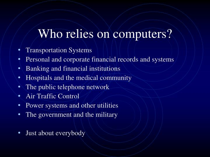 Who relies on computers?