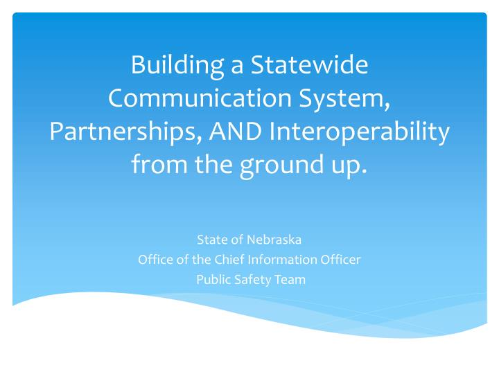 Building a statewide communication system partnerships and interoperability from the ground up