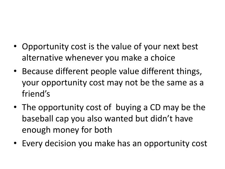 Opportunity cost is the value of your next best   alternative whenever you make a choice