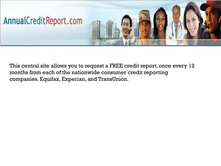 This central site allows you to request a FREE credit report, once every 12 months from each of the nationwide consumer credit reporting companies. Equifax, Experian, and TransUnion.