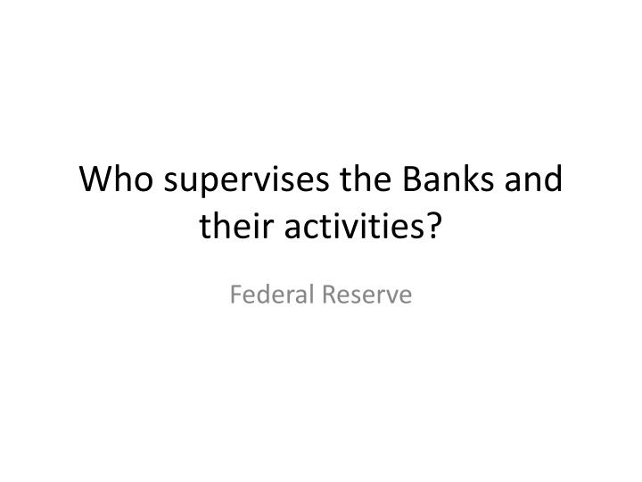 Who supervises the Banks and their activities?