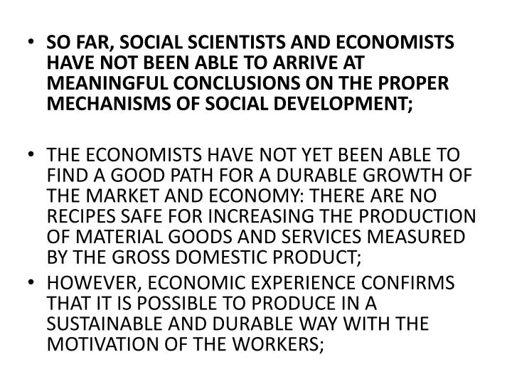 SO FAR, SOCIAL SCIENTISTS AND ECONOMISTS HAVE NOT BEEN ABLE TO ARRIVE AT MEANINGFUL CONCLUSIONS ON THE PROPER MECHANISMS OF SOCIAL DEVELOPMENT;