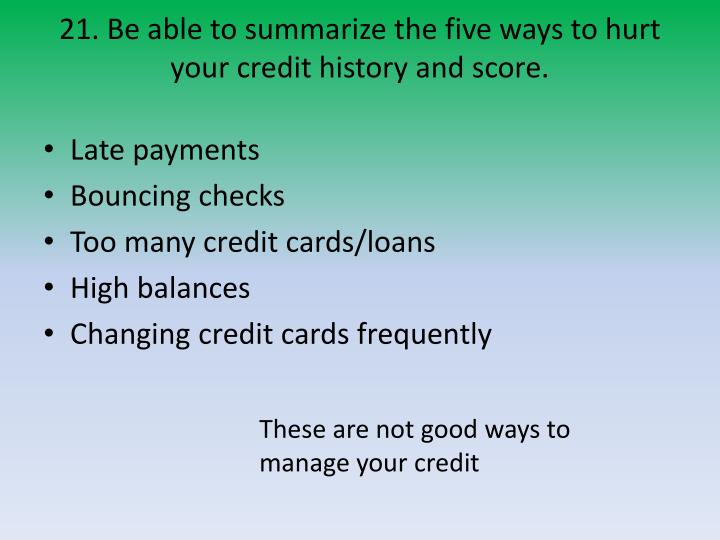 21. Be able to summarize the five ways to hurt your credit history and score.